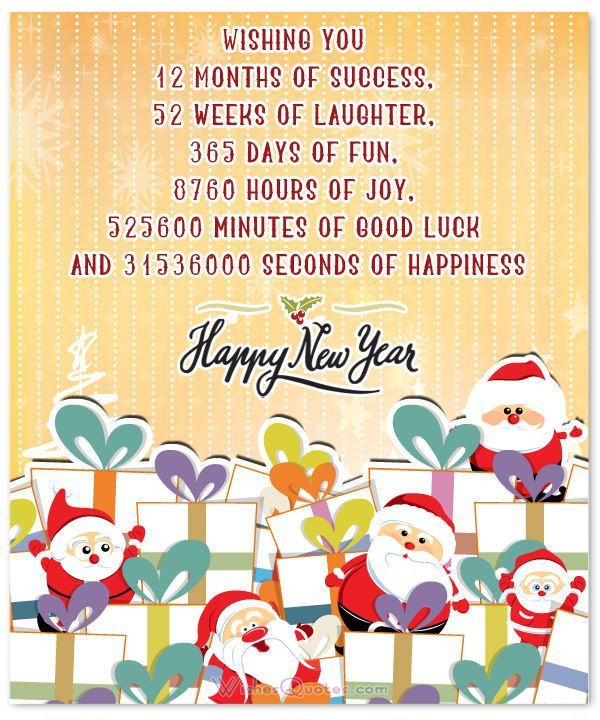 Wishing you 12 months of success 52 weeks of laughter 365 days of fun 8769 hours of joy 525600 minutes of good luck and 31536000 seconds of happiness Happy New Year