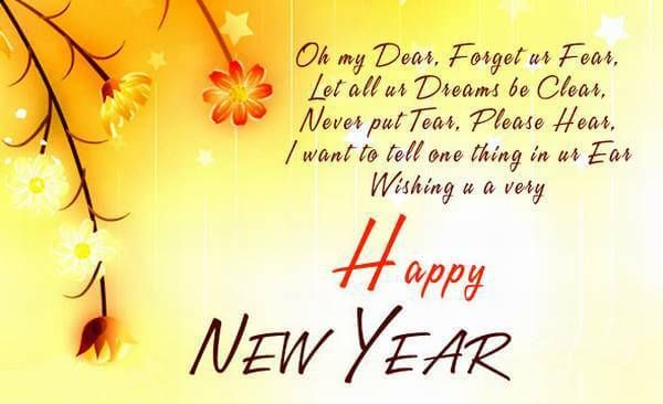 Oh my dear, forget ur fear let all ur dreans be clear, never put tear, please hear, I want to tell one thing in ur ear wishing u a very Happy New Year