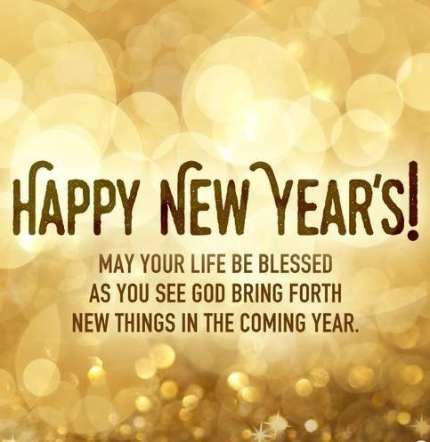 Happy New Year May your life be blessed as you see god bring forth new things in the coming year