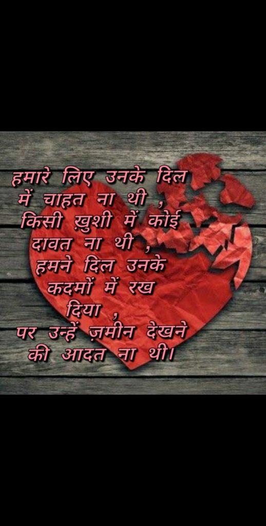 Hindi shayari    Hamaare liye unke dil me chahat na thi, kisi khushi me koi dawaat na thi hamne dil unke kadmon me rakh diya par unhe zameen dekhne ki aadat naa thi