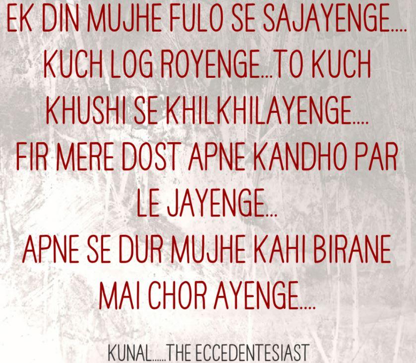 death maut bhari hindi shayari    Ek din mujhe foolon se sajayenge kuch log royenge toh kuch.. khushi se khilkhilayenge fir mere dost apne kandho par le jayenge apne se door mujhe kahi birane me chor ayenge