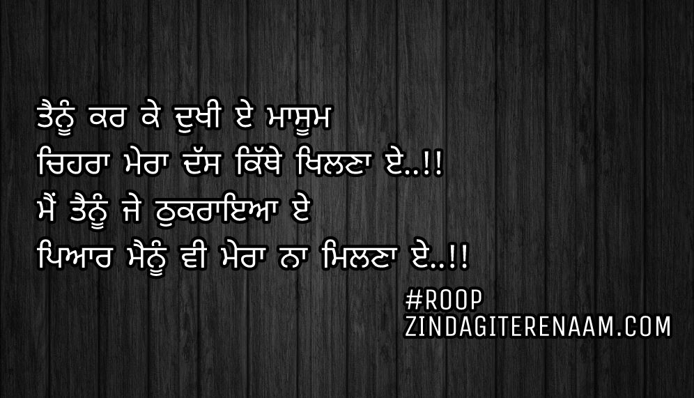 True but sad shayari    true lines    Tenu kar ke dukhi e masum Chehra mera dass kithe khilna e..!! Mein tenu je thukraya e Pyar menu vi mera na milna e..!!