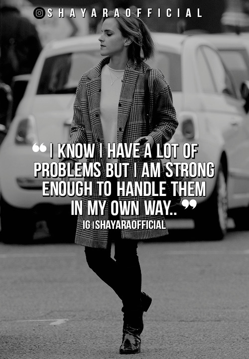I know I have a lot of problems but i am strong enough to handle them in my own way